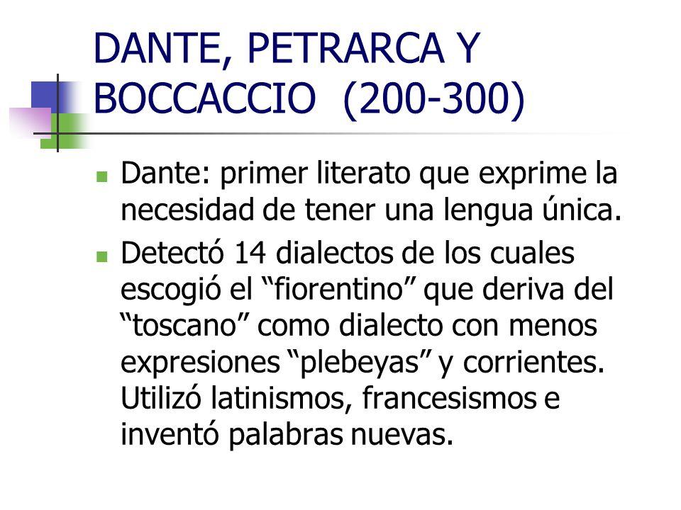 DANTE, PETRARCA Y BOCCACCIO (200-300) Dante: primer literato que exprime la necesidad de tener una lengua única. Detectó 14 dialectos de los cuales es