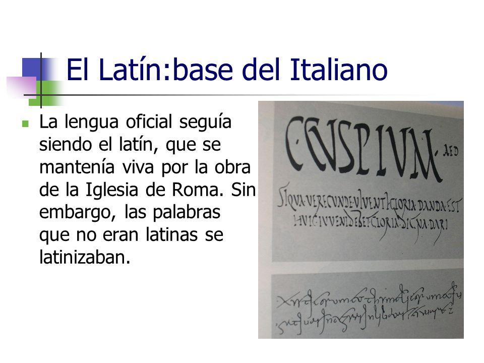 El Latín:base del Italiano La lengua oficial seguía siendo el latín, que se mantenía viva por la obra de la Iglesia de Roma. Sin embargo, las palabras