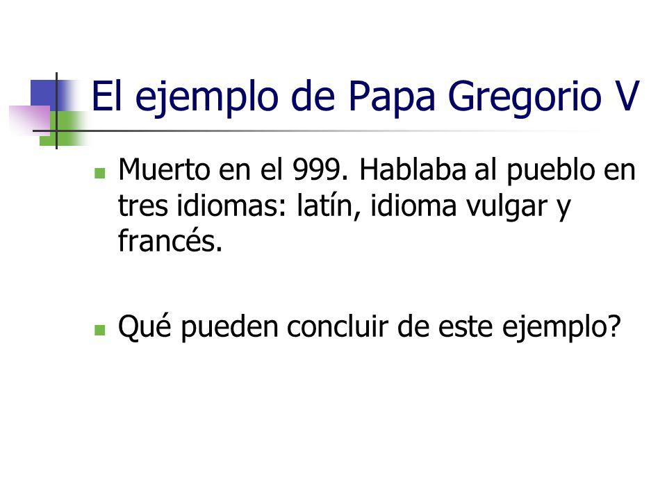El ejemplo de Papa Gregorio V Muerto en el 999. Hablaba al pueblo en tres idiomas: latín, idioma vulgar y francés. Qué pueden concluir de este ejemplo