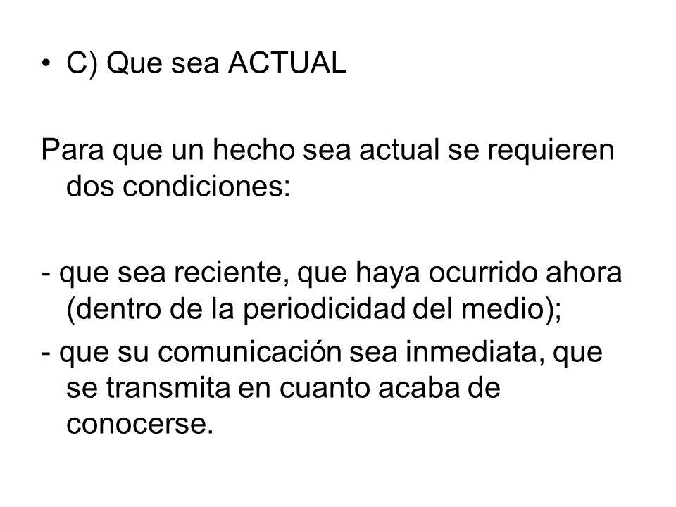 C) Que sea ACTUAL Para que un hecho sea actual se requieren dos condiciones: - que sea reciente, que haya ocurrido ahora (dentro de la periodicidad de