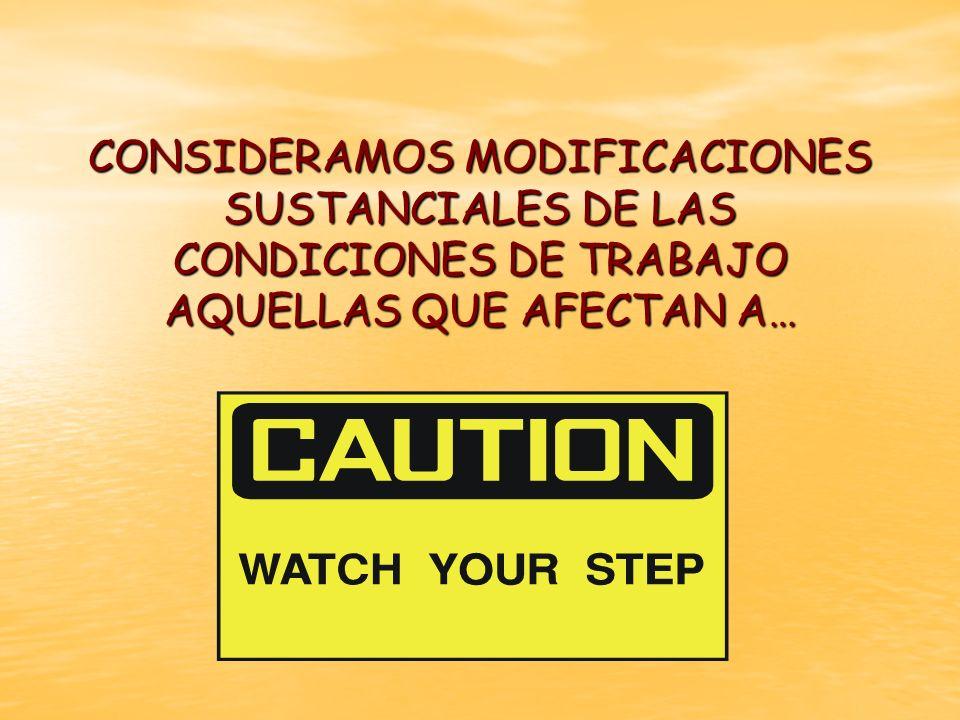CONSIDERAMOS MODIFICACIONES SUSTANCIALES DE LAS CONDICIONES DE TRABAJO AQUELLAS QUE AFECTAN A…