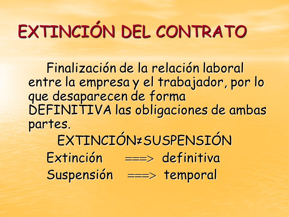 EXTINCIÓN DEL CONTRATO Finalización de la relación laboral entre la empresa y el trabajador, por lo que desaparecen de forma DEFINITIVA las obligacion