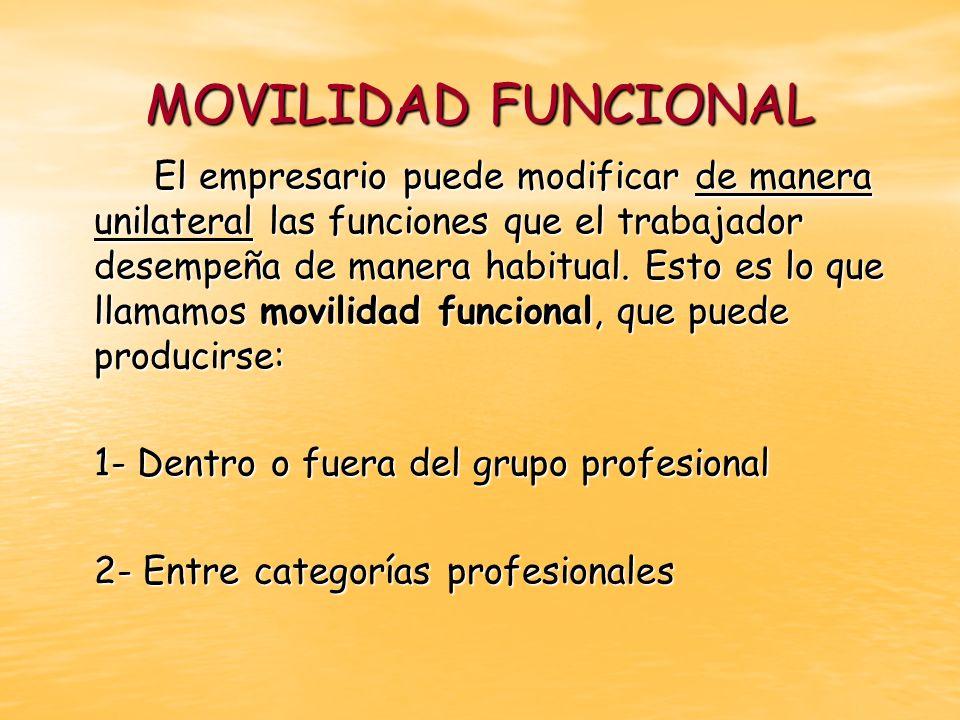 MOVILIDAD FUNCIONAL El empresario puede modificar de manera unilateral las funciones que el trabajador desempeña de manera habitual. Esto es lo que ll