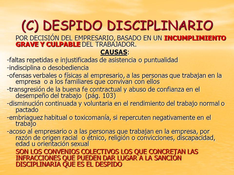 (C) DESPIDO DISCIPLINARIO POR DECISIÓN DEL EMPRESARIO, BASADO EN UN INCUMPLIMIENTO GRAVE Y CULPABLE DEL TRABAJADOR. CAUSAS: -faltas repetidas e injust