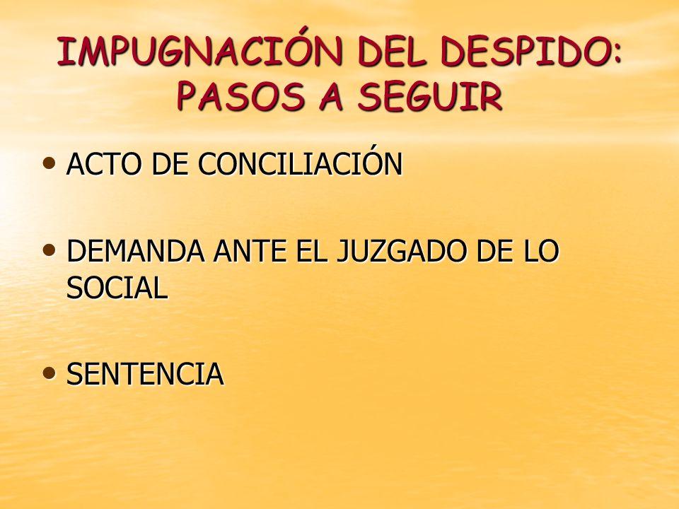 IMPUGNACIÓN DEL DESPIDO: PASOS A SEGUIR ACTO DE CONCILIACIÓN ACTO DE CONCILIACIÓN DEMANDA ANTE EL JUZGADO DE LO SOCIAL DEMANDA ANTE EL JUZGADO DE LO S