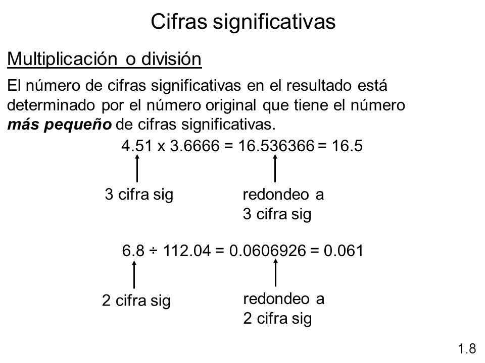 Cifras significativas 1.8 Multiplicación o división El número de cifras significativas en el resultado está determinado por el número original que tie