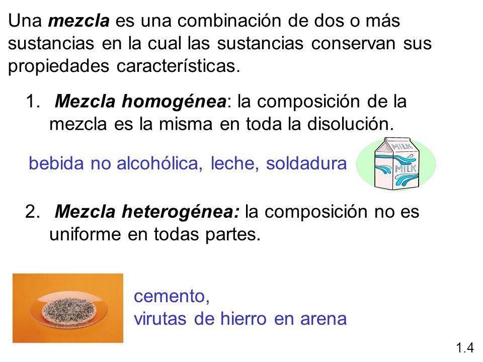 Una mezcla es una combinación de dos o más sustancias en la cual las sustancias conservan sus propiedades características. 1. Mezcla homogénea: la com