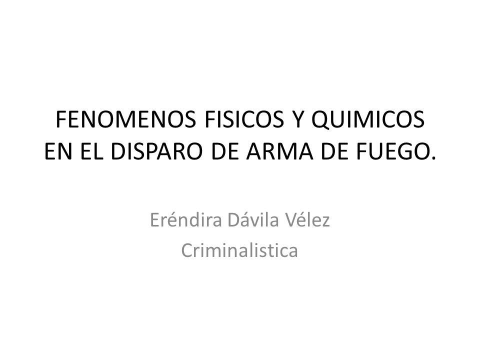 FENOMENOS FISICOS Y QUIMICOS EN EL DISPARO DE ARMA DE FUEGO. Eréndira Dávila Vélez Criminalistica