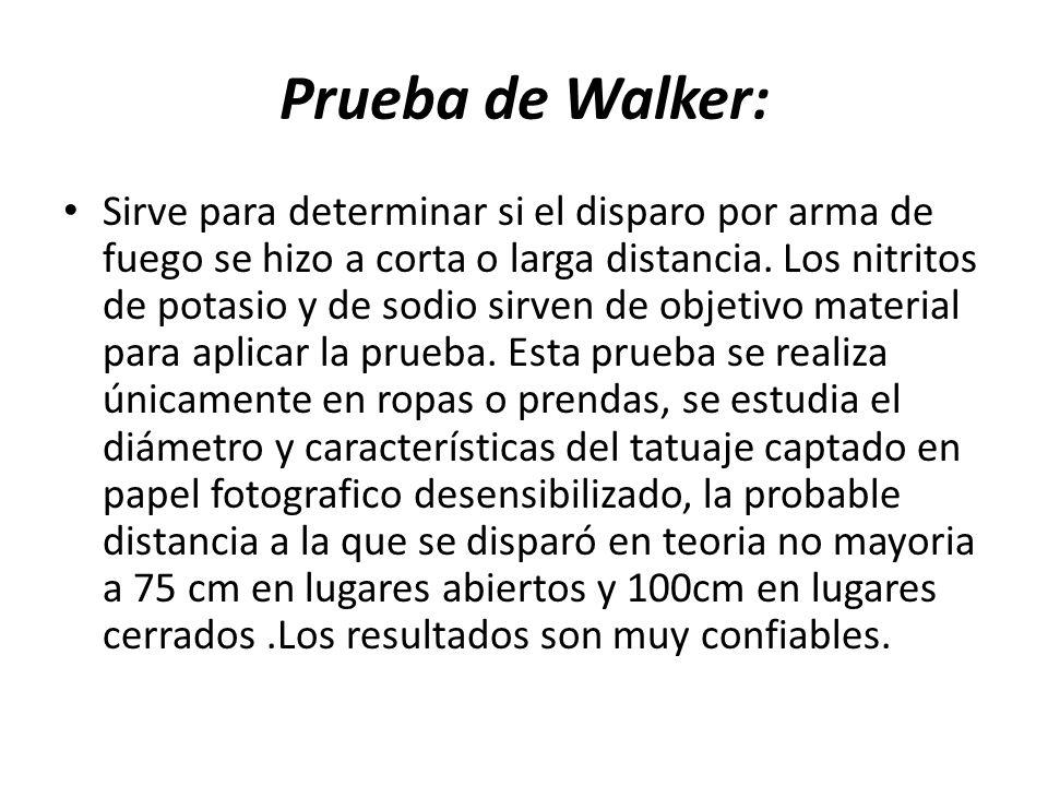Prueba de Walker: Sirve para determinar si el disparo por arma de fuego se hizo a corta o larga distancia. Los nitritos de potasio y de sodio sirven d