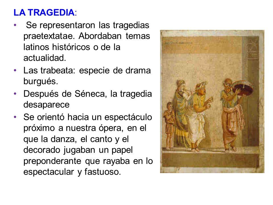 LA TRAGEDIA: Se representaron las tragedias praetextatae. Abordaban temas latinos históricos o de la actualidad. Las trabeata: especie de drama burgué