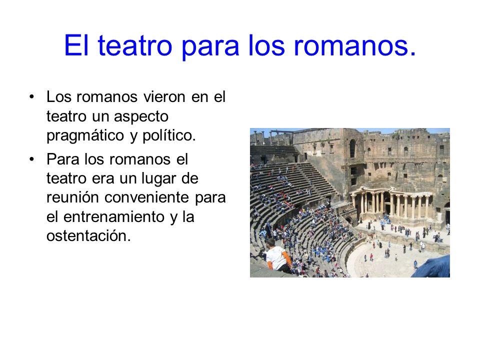 El teatro para los romanos. Los romanos vieron en el teatro un aspecto pragmático y político. Para los romanos el teatro era un lugar de reunión conve
