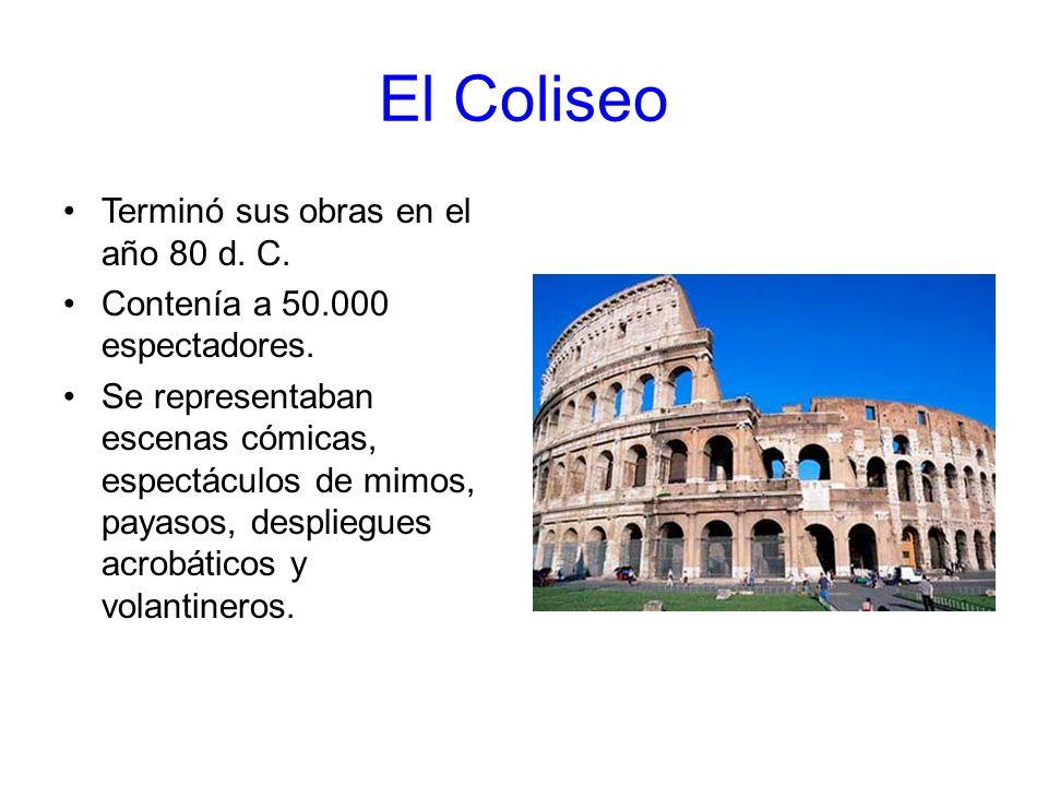 El Coliseo Terminó sus obras en el año 80 d. C. Contenía a 50.000 espectadores. Se representaban escenas cómicas, espectáculos de mimos, payasos, desp
