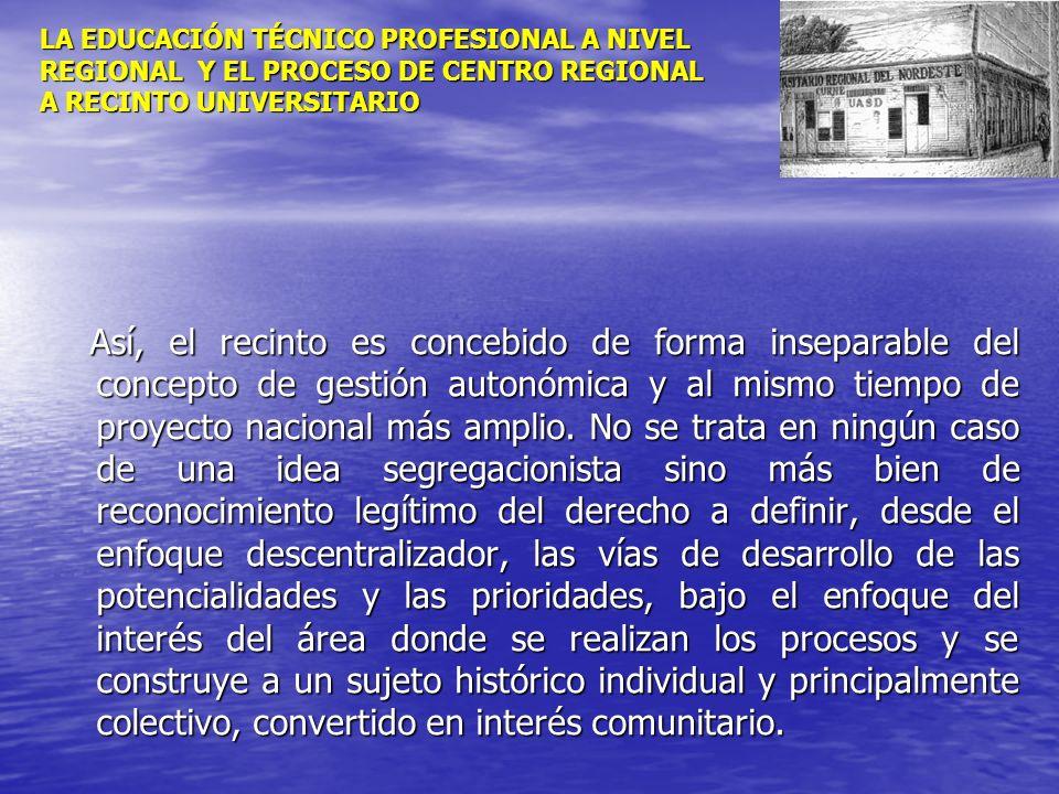 LA EDUCACIÓN TÉCNICO PROFESIONAL A NIVEL REGIONAL Y EL PROCESO DE CENTRO REGIONAL A RECINTO UNIVERSITARIO Así, el recinto es concebido de forma insepa