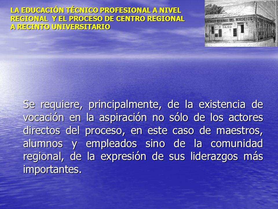 LA EDUCACIÓN TÉCNICO PROFESIONAL A NIVEL REGIONAL Y EL PROCESO DE CENTRO REGIONAL A RECINTO UNIVERSITARIO Se requiere, principalmente, de la existenci
