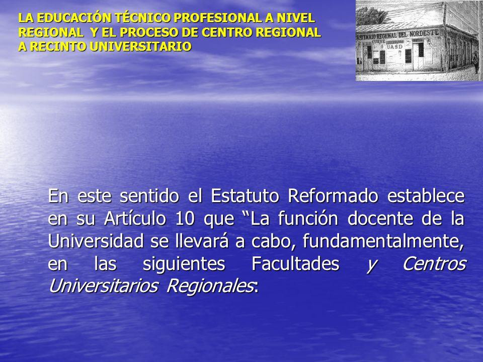 LA EDUCACIÓN TÉCNICO PROFESIONAL A NIVEL REGIONAL Y EL PROCESO DE CENTRO REGIONAL A RECINTO UNIVERSITARIO En este sentido el Estatuto Reformado establ