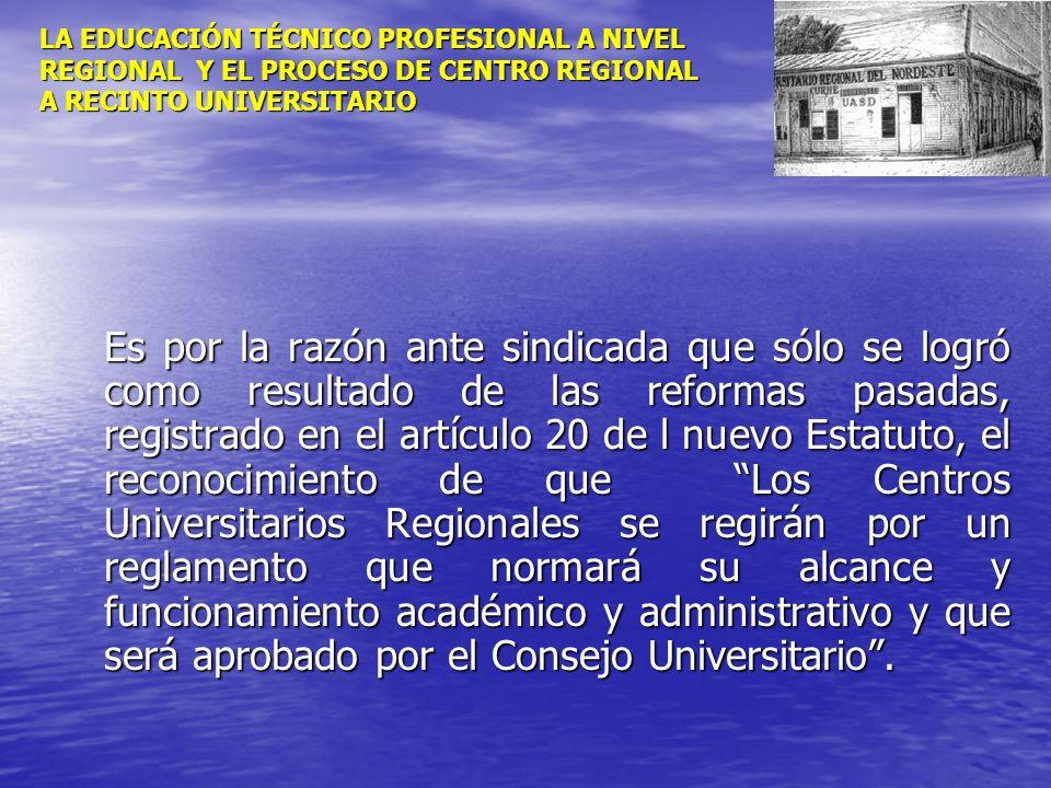 LA EDUCACIÓN TÉCNICO PROFESIONAL A NIVEL REGIONAL Y EL PROCESO DE CENTRO REGIONAL A RECINTO UNIVERSITARIO Es por la razón ante sindicada que sólo se l