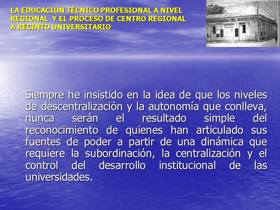 LA EDUCACIÓN TÉCNICO PROFESIONAL A NIVEL REGIONAL Y EL PROCESO DE CENTRO REGIONAL A RECINTO UNIVERSITARIO Siempre he insistido en la idea de que los n