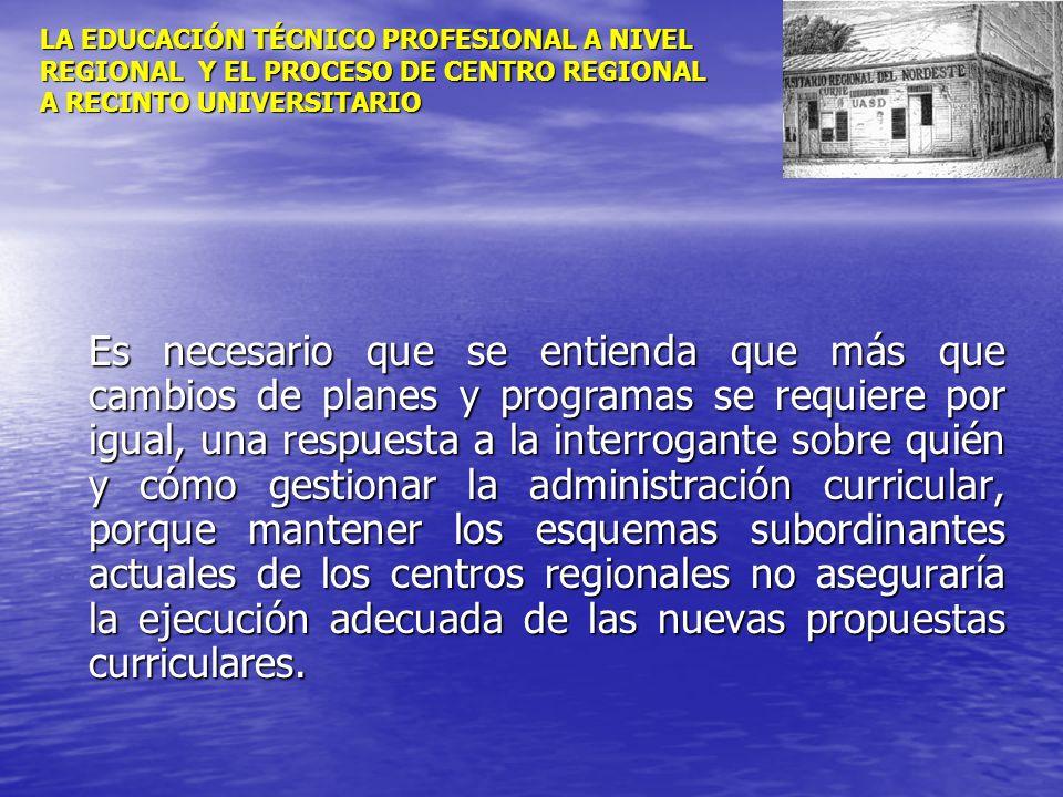 LA EDUCACIÓN TÉCNICO PROFESIONAL A NIVEL REGIONAL Y EL PROCESO DE CENTRO REGIONAL A RECINTO UNIVERSITARIO Es necesario que se entienda que más que cam
