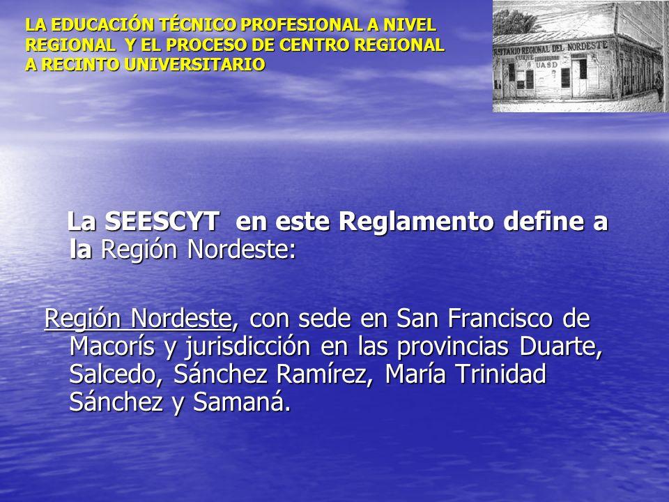 LA EDUCACIÓN TÉCNICO PROFESIONAL A NIVEL REGIONAL Y EL PROCESO DE CENTRO REGIONAL A RECINTO UNIVERSITARIO La SEESCYT en este Reglamento define a la Re