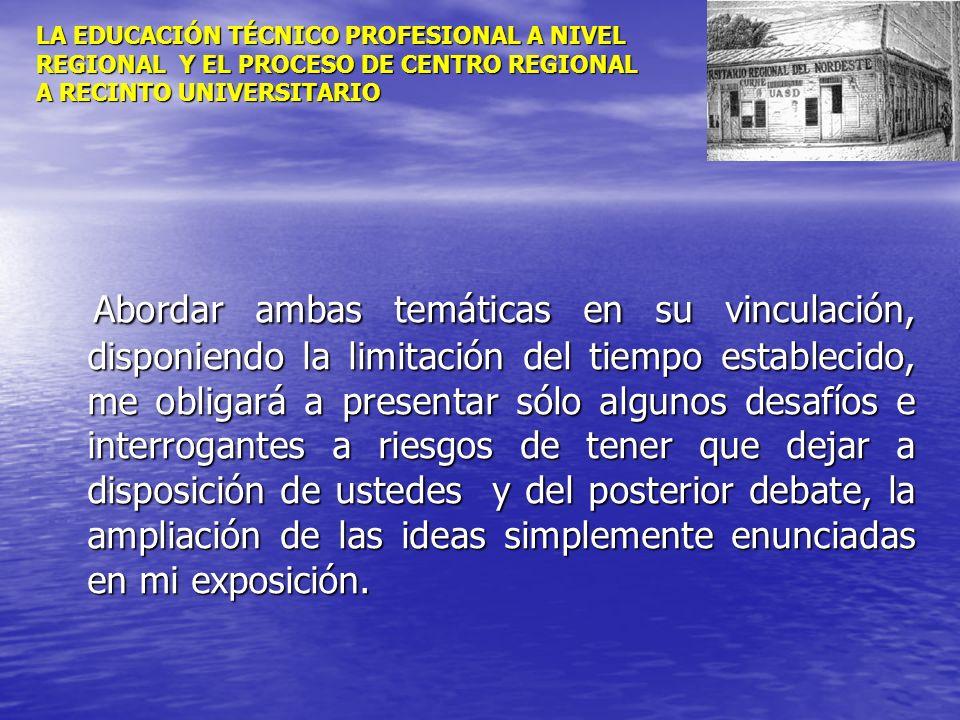 LA EDUCACIÓN TÉCNICO PROFESIONAL A NIVEL REGIONAL Y EL PROCESO DE CENTRO REGIONAL A RECINTO UNIVERSITARIO Abordar ambas temáticas en su vinculación, d