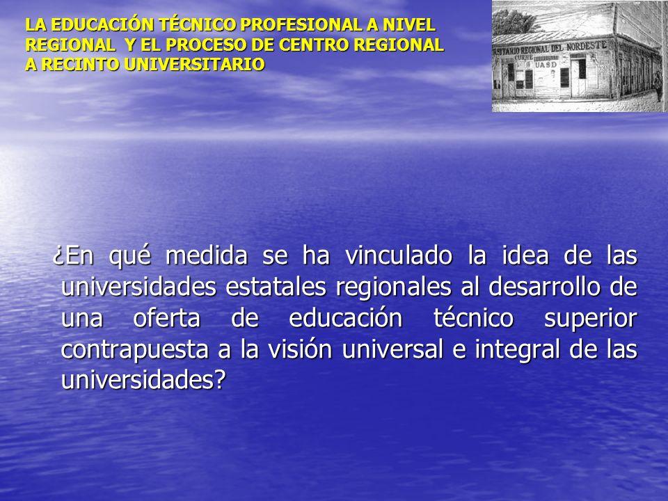 LA EDUCACIÓN TÉCNICO PROFESIONAL A NIVEL REGIONAL Y EL PROCESO DE CENTRO REGIONAL A RECINTO UNIVERSITARIO ¿En qué medida se ha vinculado la idea de la