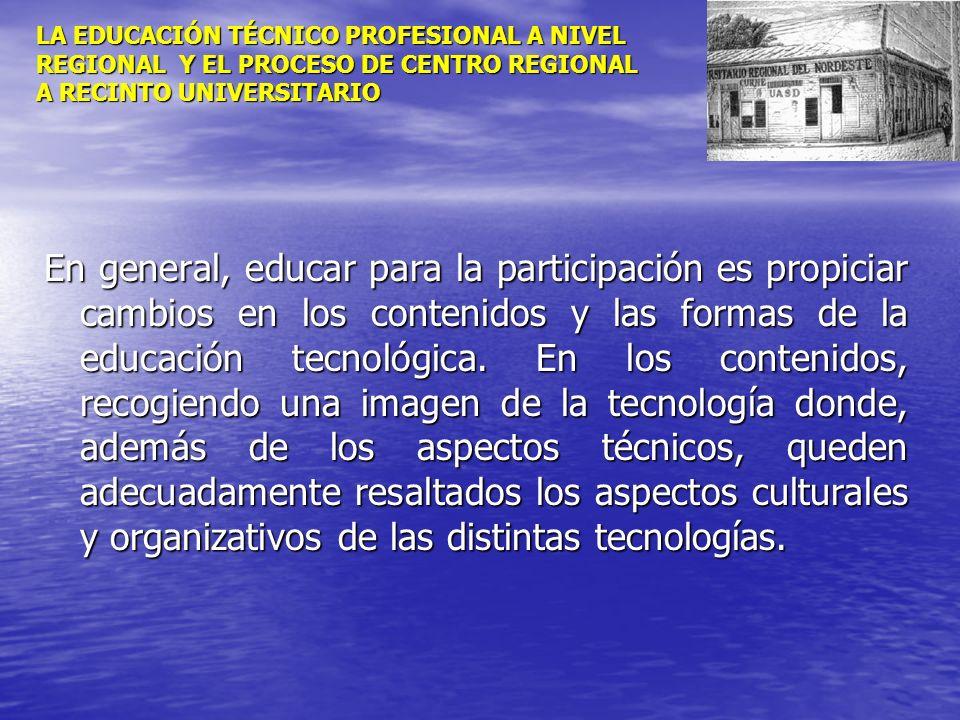 LA EDUCACIÓN TÉCNICO PROFESIONAL A NIVEL REGIONAL Y EL PROCESO DE CENTRO REGIONAL A RECINTO UNIVERSITARIO En general, educar para la participación es