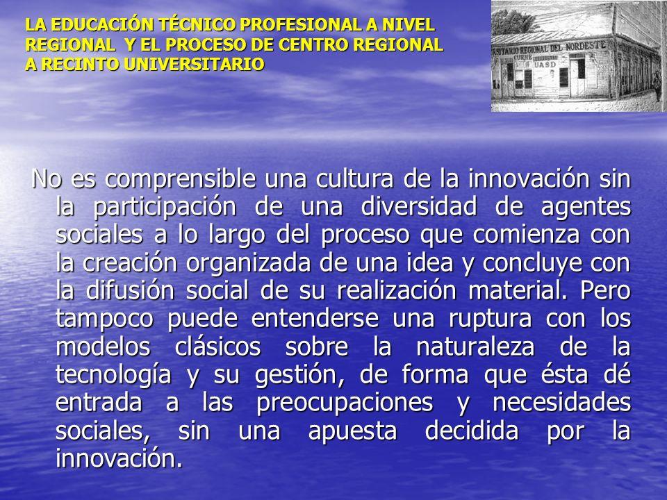 LA EDUCACIÓN TÉCNICO PROFESIONAL A NIVEL REGIONAL Y EL PROCESO DE CENTRO REGIONAL A RECINTO UNIVERSITARIO No es comprensible una cultura de la innovac
