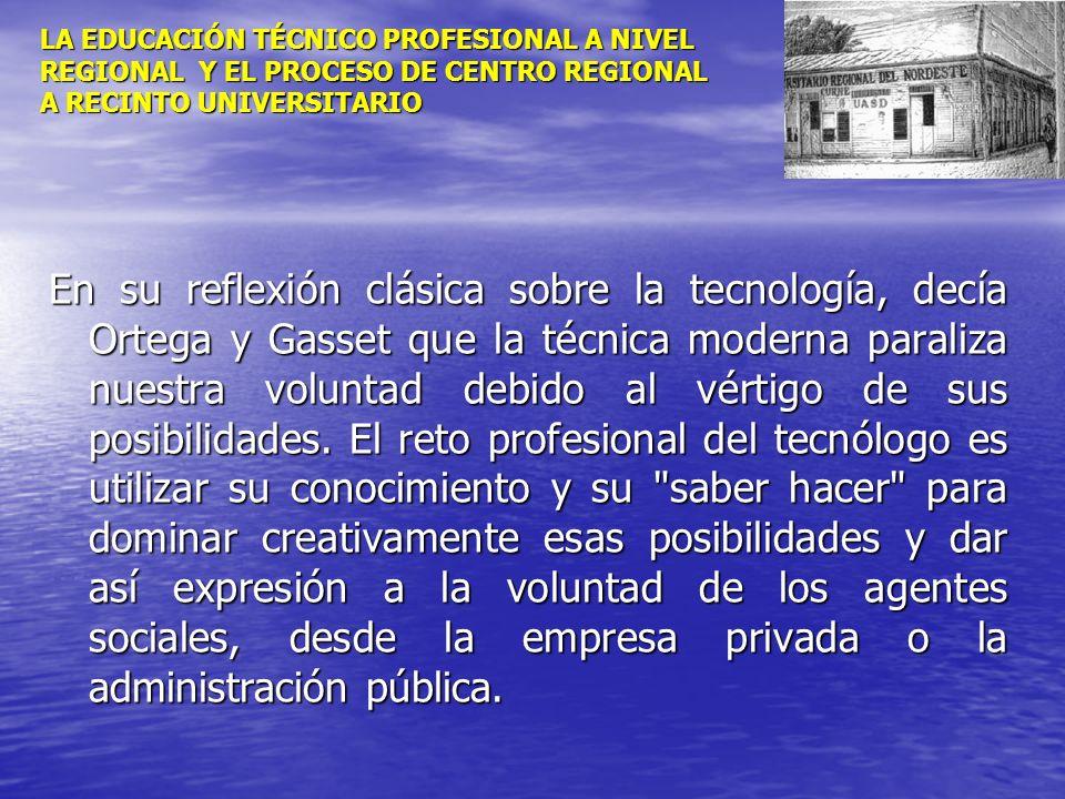 LA EDUCACIÓN TÉCNICO PROFESIONAL A NIVEL REGIONAL Y EL PROCESO DE CENTRO REGIONAL A RECINTO UNIVERSITARIO En su reflexión clásica sobre la tecnología,