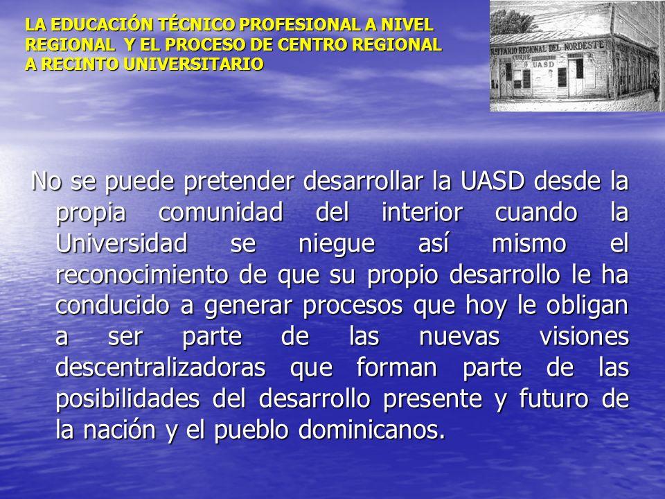 LA EDUCACIÓN TÉCNICO PROFESIONAL A NIVEL REGIONAL Y EL PROCESO DE CENTRO REGIONAL A RECINTO UNIVERSITARIO No se puede pretender desarrollar la UASD de