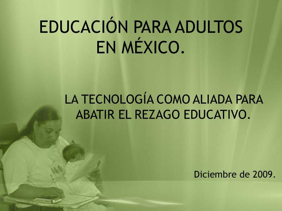 EDUCACIÓN PARA ADULTOS EN MÉXICO. LA TECNOLOGÍA COMO ALIADA PARA ABATIR EL REZAGO EDUCATIVO. Diciembre de 2009.