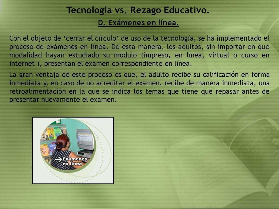 D. Exámenes en línea. Tecnología vs. Rezago Educativo. Con el objeto de cerrar el círculo de uso de la tecnología, se ha implementado el proceso de ex