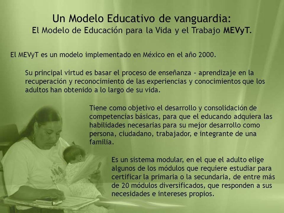 Un Modelo Educativo de vanguardia: El Modelo de Educación para la Vida y el Trabajo MEVyT. El MEVyT es un modelo implementado en México en el año 2000