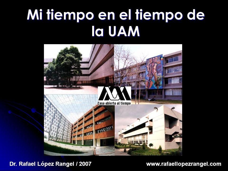 Mi tiempo en el tiempo de la UAM Dr. Rafael López Rangel / 2007 www.rafaellopezrangel.com