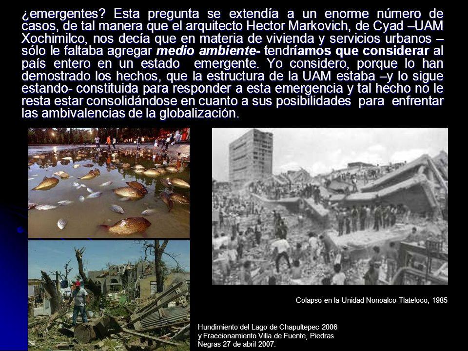 ¿emergentes? Esta pregunta se extendía a un enorme número de casos, de tal manera que el arquitecto Hector Markovich, de Cyad –UAM Xochimilco, nos dec