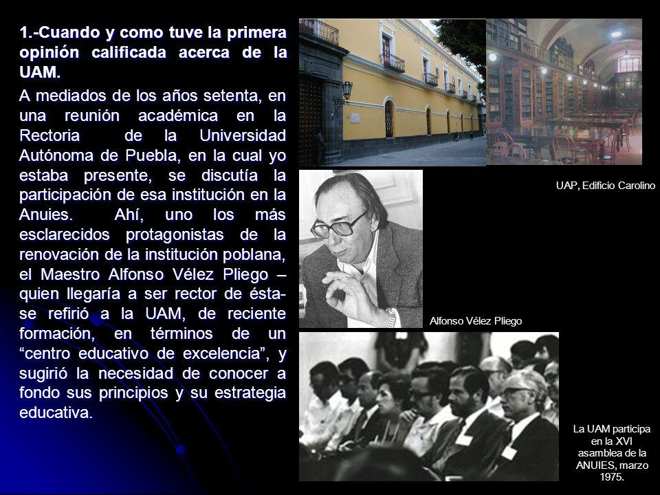 1.-Cuando y como tuve la primera opinión calificada acerca de la UAM. A mediados de los años setenta, en una reunión académica en la Rectoria de la Un