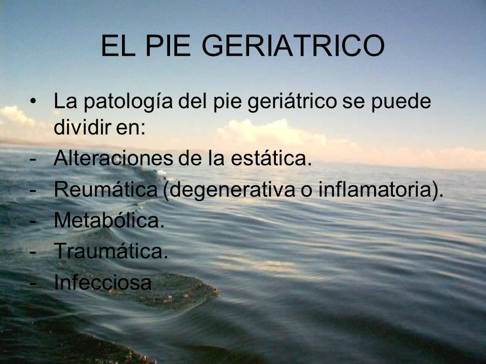 EL PIE GERIATRICO La patología del pie geriátrico se puede dividir en: -Alteraciones de la estática. -Reumática (degenerativa o inflamatoria). -Metabó