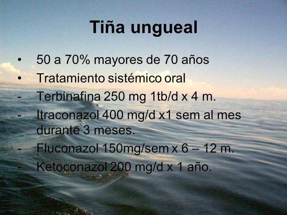 Tiña ungueal 50 a 70% mayores de 70 años Tratamiento sistémico oral -Terbinafina 250 mg 1tb/d x 4 m. -Itraconazol 400 mg/d x1 sem al mes durante 3 mes