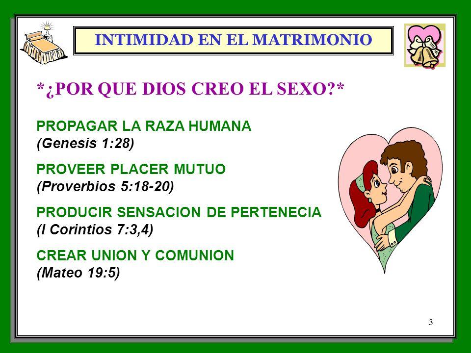 INTIMIDAD EN EL MATRIMONIO 3 *¿POR QUE DIOS CREO EL SEXO?* PROPAGAR LA RAZA HUMANA (Genesis 1:28) PROVEER PLACER MUTUO (Proverbios 5:18-20) PRODUCIR S