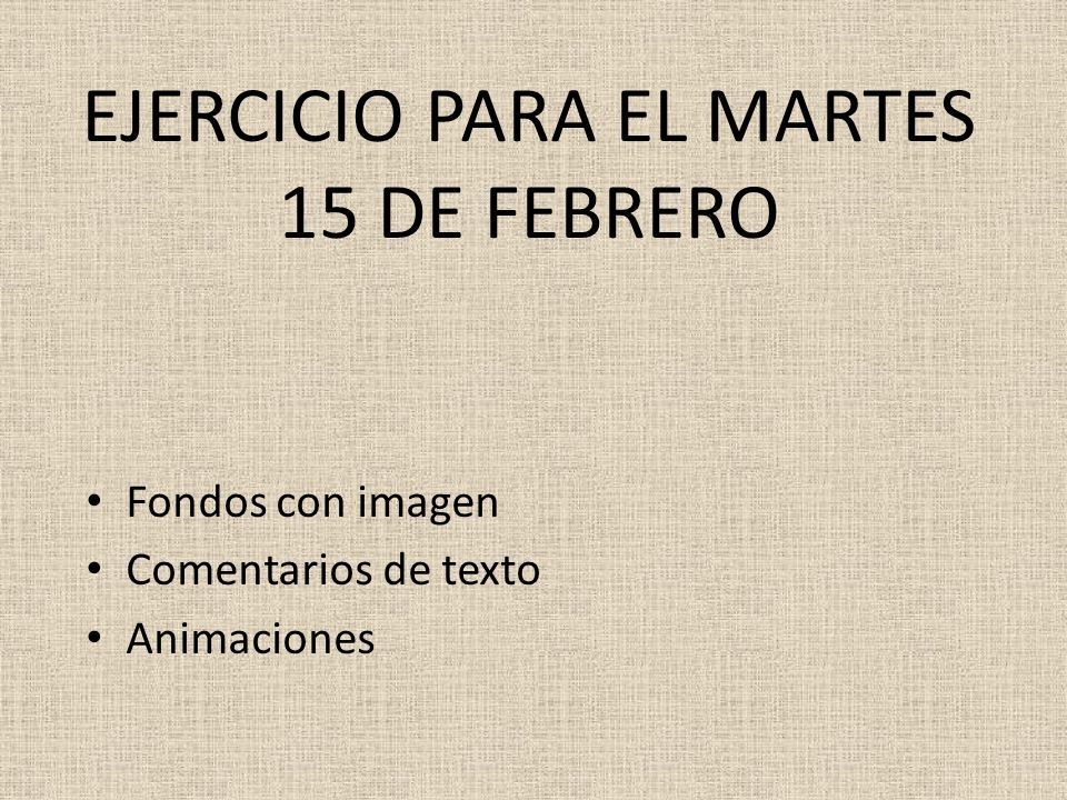 EJERCICIO PARA EL MARTES 15 DE FEBRERO Fondos con imagen Comentarios de texto Animaciones