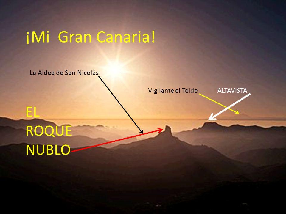 ¡Mi Gran Canaria! Vigilante el Teide ALTAVISTA La Aldea de San Nicolás EL ROQUE NUBLO