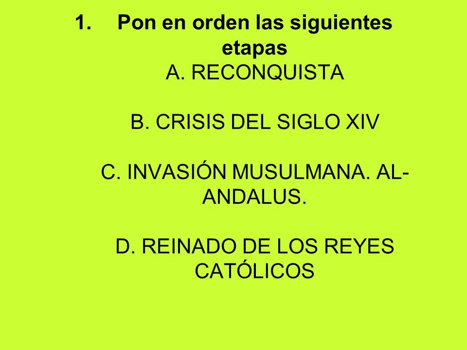 1.Pon en orden las siguientes etapas A. RECONQUISTA B. CRISIS DEL SIGLO XIV C. INVASIÓN MUSULMANA. AL- ANDALUS. D. REINADO DE LOS REYES CATÓLICOS