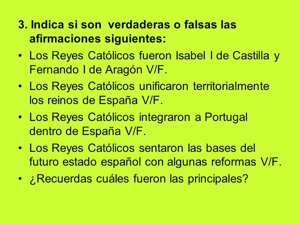 3. Indica si son verdaderas o falsas las afirmaciones siguientes: Los Reyes Católicos fueron Isabel I de Castilla y Fernando I de Aragón V/F. Los Reye