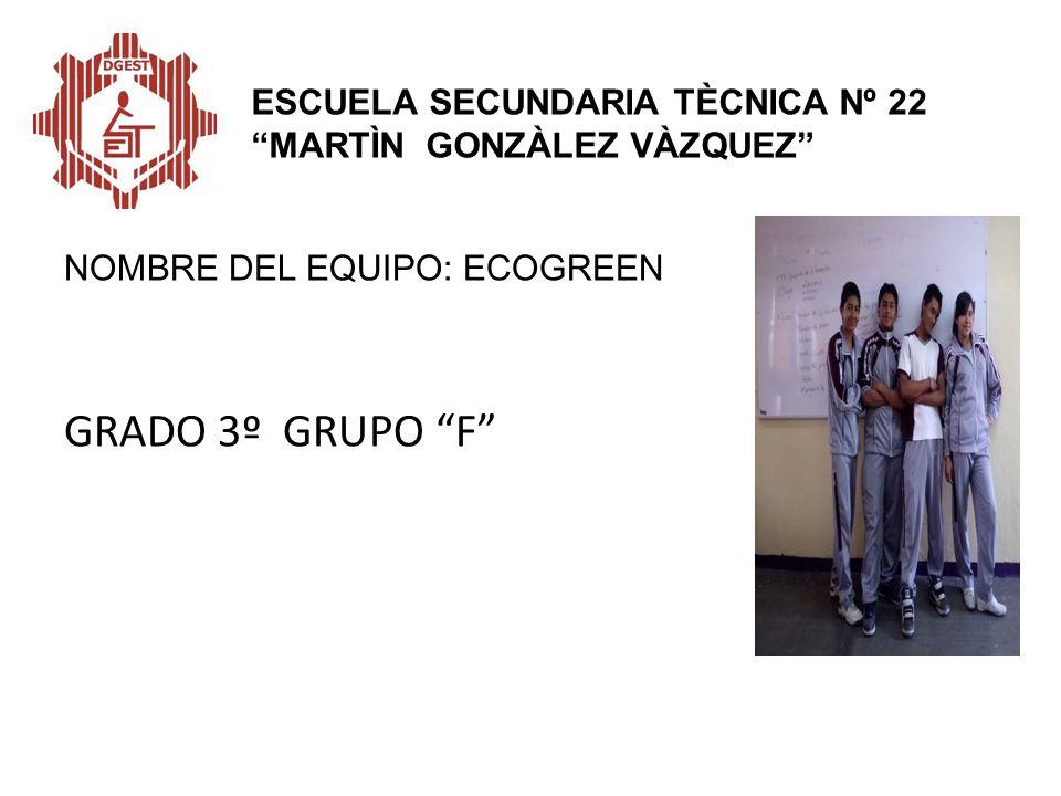 NOMBRE DEL EQUIPO: ECOGREEN GRADO 3º GRUPO F ESCUELA SECUNDARIA TÈCNICA Nº 22 MARTÌN GONZÀLEZ VÀZQUEZ