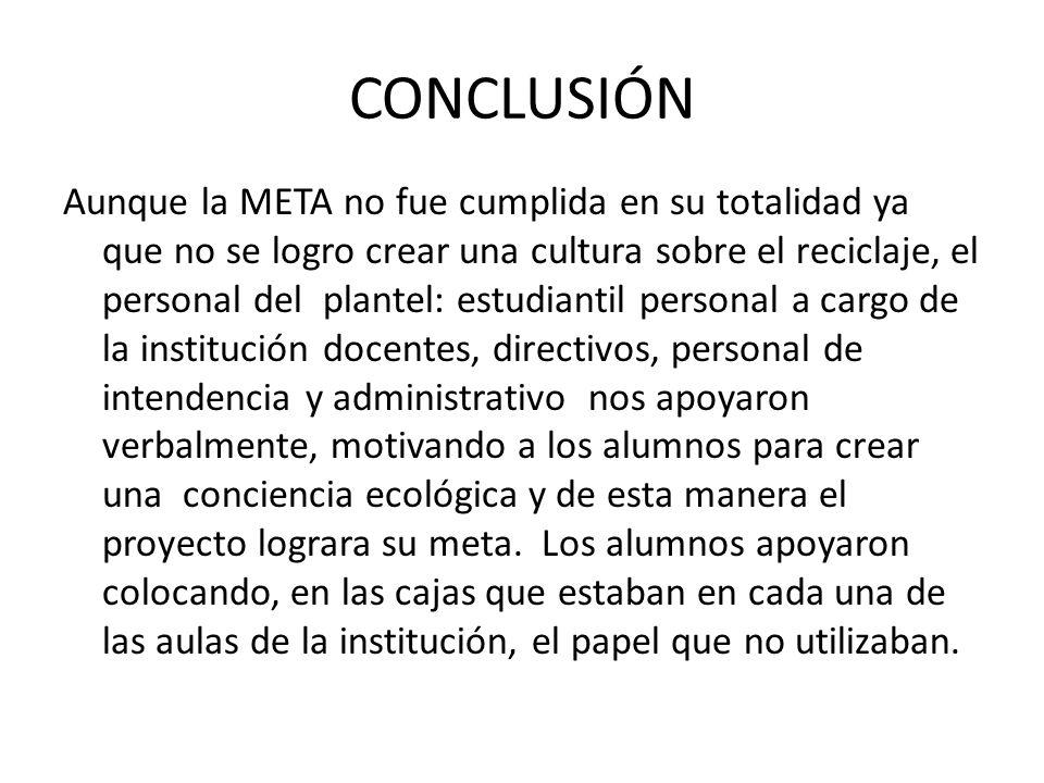CONCLUSIÓN Aunque la META no fue cumplida en su totalidad ya que no se logro crear una cultura sobre el reciclaje, el personal del plantel: estudianti
