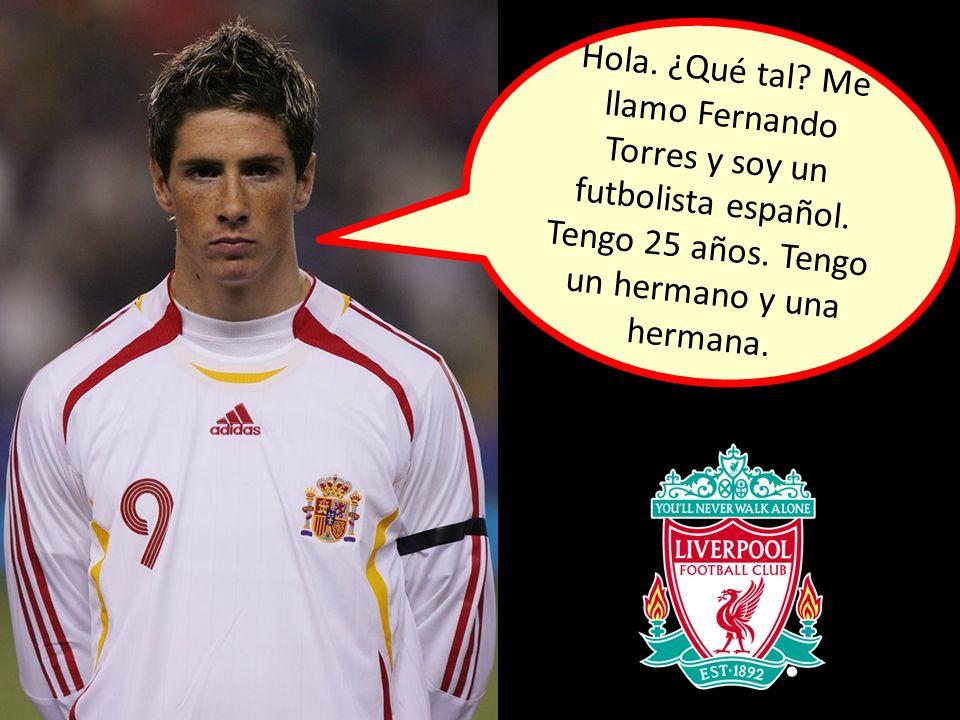 Hola. ¿Qué tal? Me llamo Fernando Torres y soy un futbolista español. Tengo 25 años. Tengo un hermano y una hermana.