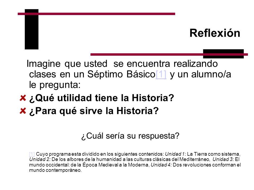 Reflexión Imagine que usted se encuentra realizando clases en un Séptimo Básico[1] y un alumno/a le pregunta:[1] ¿Qué utilidad tiene la Historia? ¿Par