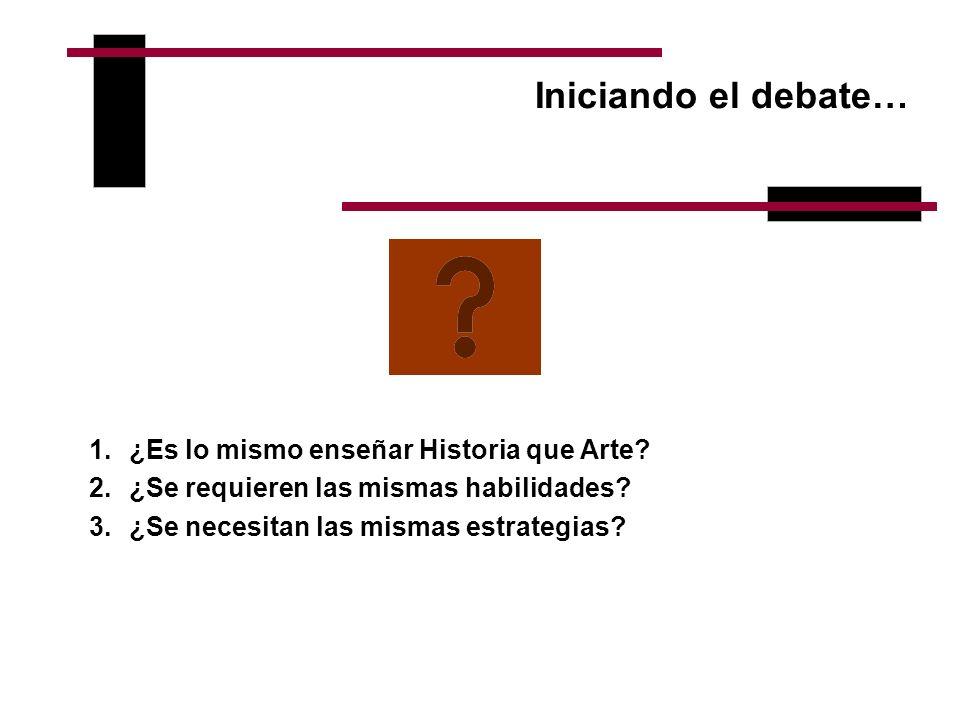 Iniciando el debate… 1.¿Es lo mismo enseñar Historia que Arte? 2.¿Se requieren las mismas habilidades? 3.¿Se necesitan las mismas estrategias?