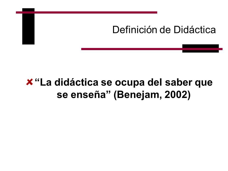 Definición de Didáctica La didáctica se ocupa del saber que se enseña (Benejam, 2002)