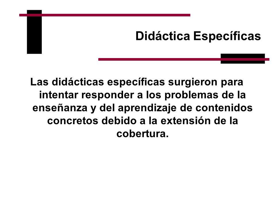 Didáctica Específicas Las didácticas específicas surgieron para intentar responder a los problemas de la enseñanza y del aprendizaje de contenidos con