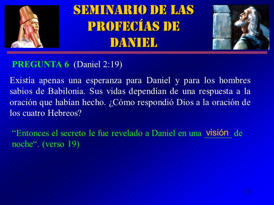 10 Entonces el secreto le fue revelado a Daniel en una ______ de noche. (verso 19) Seminario de las Profecías de Daniel PREGUNTA 6 (Daniel 2:19) Exist